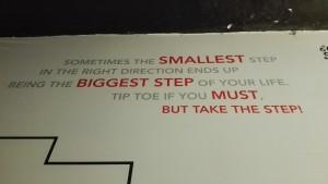 A vegades la més petita passa en la direcció correcta acaba esdevenint la passa més gran de la teva vida. Fés una petita prova si cal, però fes la primera passa
